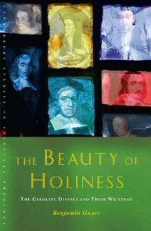 The Beauty of Holiness: The Caroline Divines and Their Writings