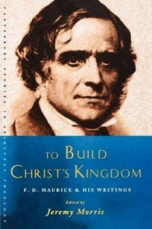 To Build Christ's Kingdom: An F. D. Maurice Reader