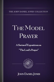 "The Model Prayer: A Series of Expositions on ""The Lord's Prayer"""