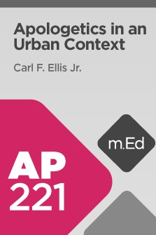 Mobile Ed: AP221 Apologetics in an Urban Context (6 hour course)