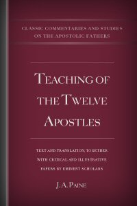 Teaching of the Twelve Apostles: Text and Translation together with Critical and Illustrative Papers by Eminent Scholars