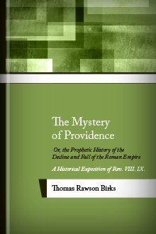 The Mystery of Providence; Or, The Prophetic History of the Decline and Fall of the Roman Empire: A Historical Exposition of Rev. 8, 9