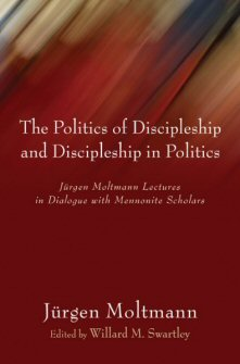 The Politics of Discipleship and Discipleship in Politics: Jurgen Moltmann Lectures in Dialogue with Mennonite Scholars