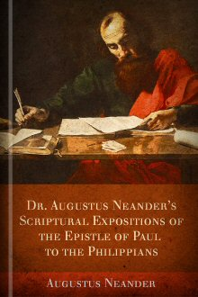 Dr. Augustus Neander's Scriptural Expositions of the Epistle of Paul to the Philippians