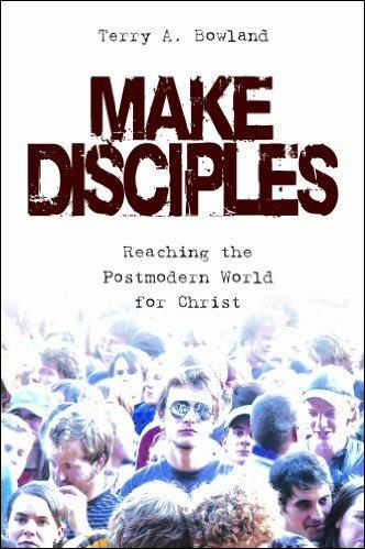 Make Disciples: Reaching the Postmodern World for Christ
