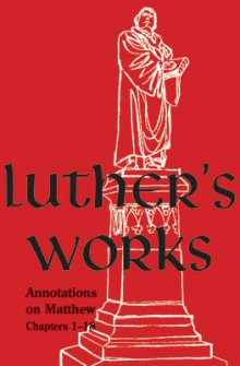 Luther's Works, vol. 67: Annotations on Matthew and Sermons on the Gospel of St. Matthew