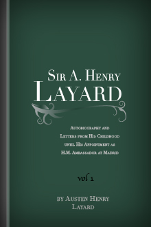 Sir A. Henry Layard: Autobiography and Letters from His Childhood until His Appointment as H.M. Ambassador at Madrid, Vol. I