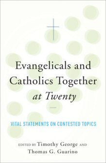 Evangelicals and Catholics Together at Twenty: Vital Statements on Contested Topics