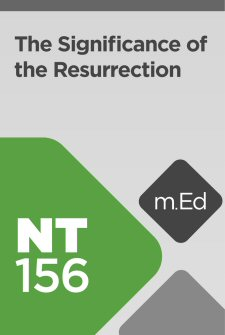 Mobile Ed: NT156 The Significance of the Resurrection (2 hour course)