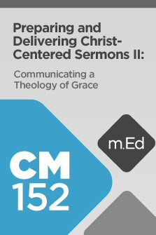 Mobile Ed: CM152 Preparing and Delivering Christ-Centered Sermons II: Communicating a Theology of Grace (6 hour course)