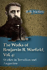 The Works of Benjamin B. Warfield, Vol. 4: Studies in Tertullian and Augustine