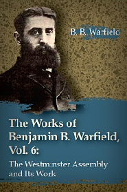 The Works of Benjamin B. Warfield, Vol. 6: The Westminster Assembly and Its Work