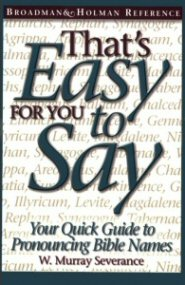 That's Easy for You to Say: Your Quick Guide to Pronouncing Bible Names, 3rd ed.