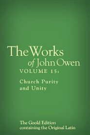 The Works of John Owen, Vol. 15: Church Purity and Unity