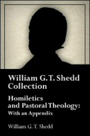 Homiletics and Pastoral Theology: With an Appendix (WGT Shedd)