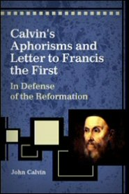 Calvin's Aphorisms and Letter to Francis the First: In Defense of the Reformation