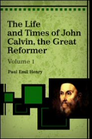 The Life and Times of John Calvin, the Great Reformer (Vol. 1)