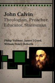 John Calvin: Theologian, Preacher, Educator, Statesman