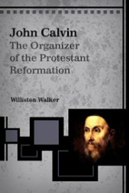 John Calvin: The Organizer of the Protestant Reformation