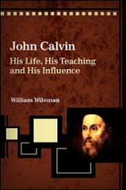 John Calvin: His Life, His Teaching and His Influence