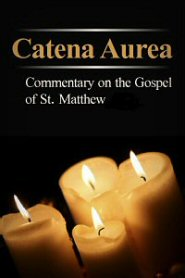 Catena Aurea: Commentary on the Four Gospels, Collected out of the Works of the Fathers, Volume 1: St. Matthew