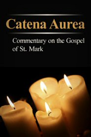 Catena Aurea: Commentary on the Four Gospels, Collected out of the Works of the Fathers, Volume 2: St. Mark