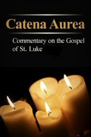 Catena Aurea: Commentary on the Four Gospels, Collected out of the Works of the Fathers, Volume 3: St. Luke