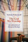 The God We Worship: An Exploration of Liturgical Theology