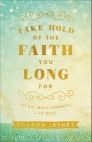 Take Hold of the Faith You Long For: Let Go, Move Forward, Live Bold