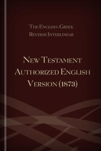 The English-Greek Reverse Interlinear New Testament Authorized English Version (1873)