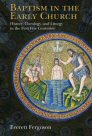 Baptism in the Early Church: History, Theology, and Liturgy in the First Five Centuries