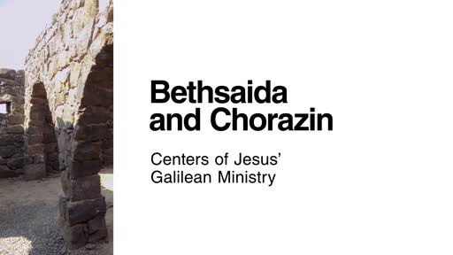 BethSaida and Chorazin: Centers of Jesus' Galilean Ministry
