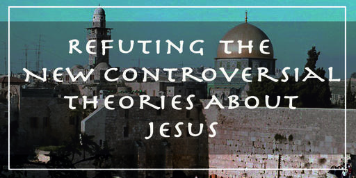 Refuting the New Controversial Theories About Jesus