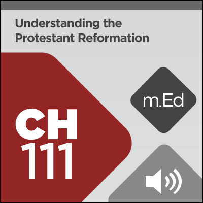 Mobile Ed: CH111 Understanding the Protestant Reformation: Precursors and Legacy (audio)
