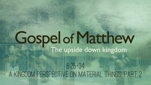 Matthew 6:25-34 - A Kingdom Perspective on Material Things, Part 2
