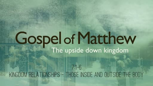 Matthew 7:1-6 - Kingdom Relationships: Those Inside & Outside the Body