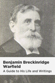 B. B. Warfield: A Guide to His Life and Writings