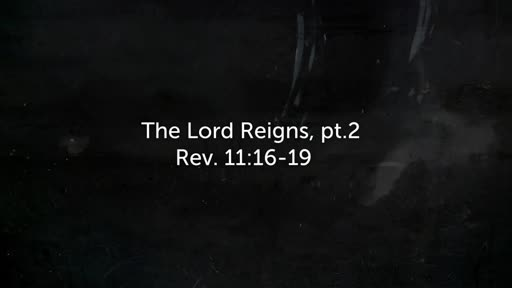 The Lord Reigns, pt.2 Rev. 11:16-19