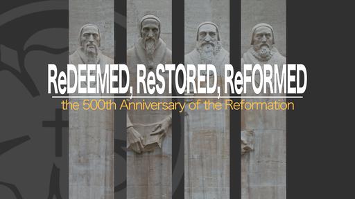 ReDeemed, ReStored, ReFormed (500th Anniversary of Reformation)