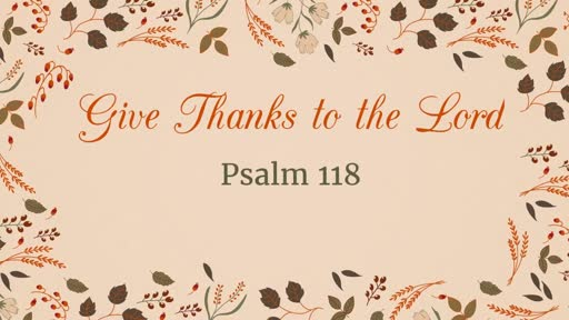 Give Thanks to the Lord - Psalm 118