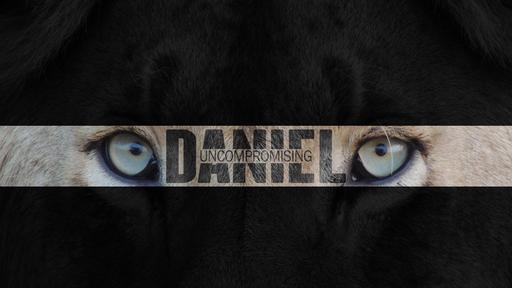 UNCOMPROMISING DANIEL: Uncompromising Character (Week 4)