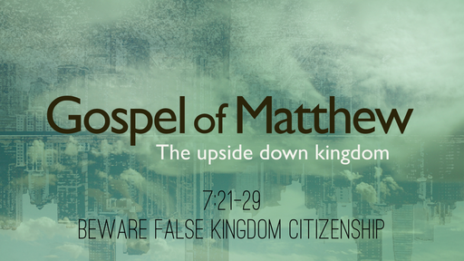Matthew 7:21-29, Beware False Kingdom Citizenship
