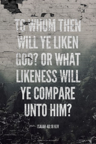 """""""To Whom then Will Ye Liken God?"""" Isaiah 40:18"""