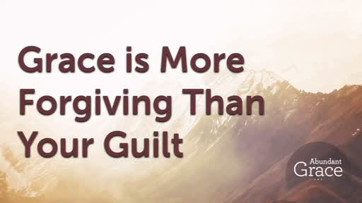 Grace is More Forgiving Than Your Guilt