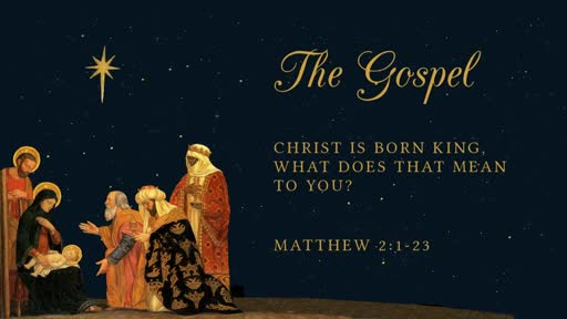 The Gospel: Christ Is Born King, What Does That Mean To You?