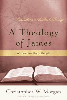 A Theology of James: Wisdom for God's People (Explorations in Biblical Theology)