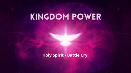 Kingdom Power - Holy Spirit - Battle Cry!