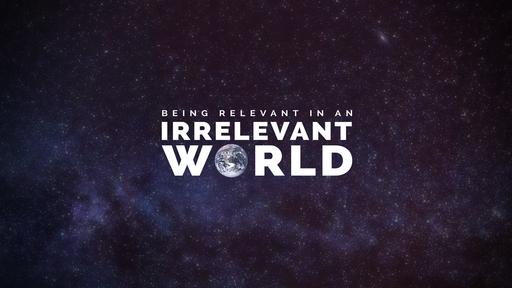 Being Relevant in an Irrelevant World, Part 1