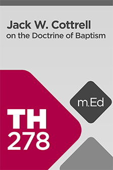 Mobile Ed: TH278 Jack W. Cottrell on the Doctrine of Baptism (5 hour course)