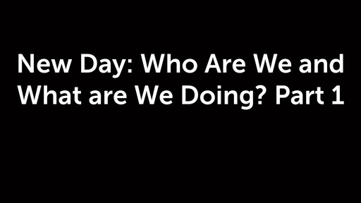 New Day: Who Are We and What are We Doing? Part 1